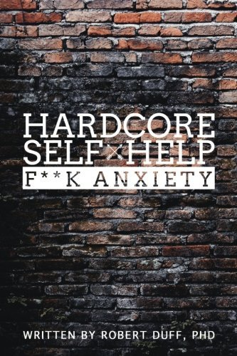 Robert Duff Ph. D. Hardcore Self Help F**k Anxiety
