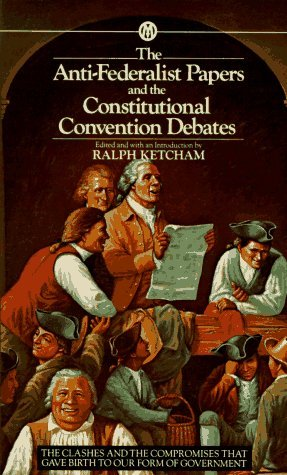 Ralph Ketchum (editor) He Anti Federalist Papers And The Constitutional Convention Debates
