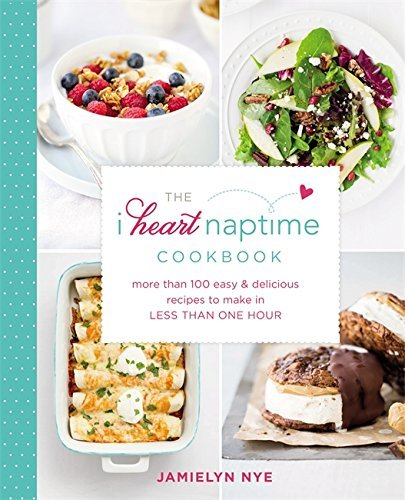 Jamielyn Nye The I Heart Naptime Cookbook More Than 100 Easy & Delicious Recipes To Make In