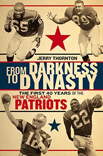 Jerry Thornton From Darkness To Dynasty The First 40 Years Of The New England Patriots