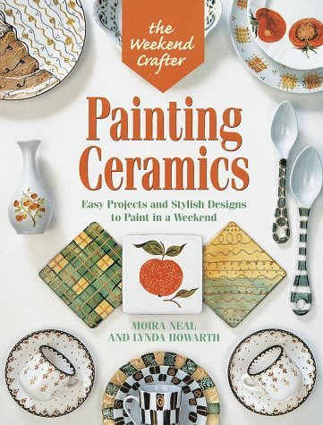 Moira Neal & Lynda Howarth Weekend Crafter Painting Ceramics Easy Projects & Stylish Designs To Paint In A Weekend