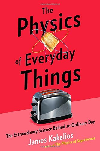 James Kakalios The Physics Of Everyday Things The Extraordinary Science Behind An Ordinary Day