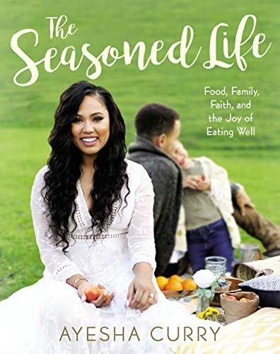 Ayesha Curry The Seasoned Life Food Family Faith And The Joy Of Eating Well