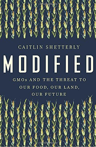 Caitlin Shetterly Modified Gmos And The Threat To Our Food Our Land Our Fu