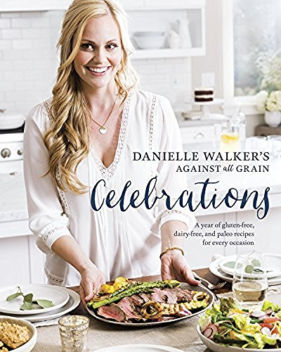 Danielle Walker Danielle Walker's Against All Grain Celebrations A Year Of Gluten Free Dairy Free And Paleo Reci