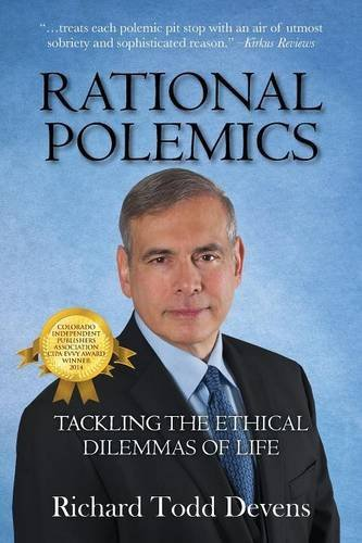 Richard Todd Devens Rational Polemics Tackling The Ethical Dilemmas Of Life