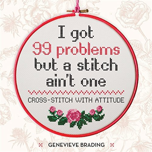 Genevieve Brading I Got 99 Problems But A Stitch Aint One Cross Stitch With Attitude To Liven Up Your Home