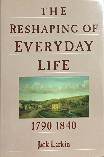 Jack Larkin The Reshaping Of Everyday Life 1790 1840 Everyday Life In America