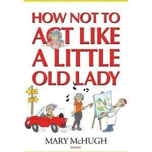 Mary Mchugh How Not To Act Like A Little Old Lady