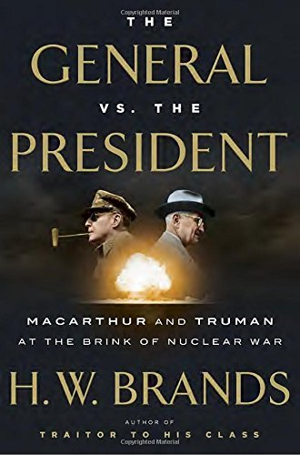 H. W. Brands The General Vs. The President Macarthur And Truman At The Brink Of Nuclear War