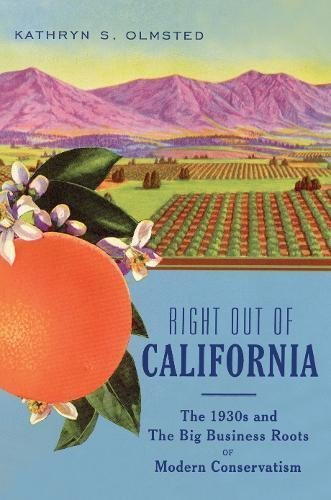 Kathryn S. Olmsted Right Out Of California The 1930s And The Big Business Roots Of Modern Co