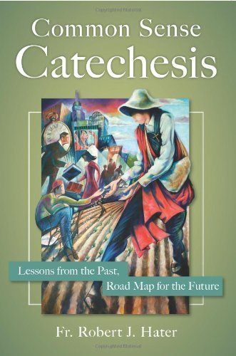 Hater Robert J. Fr. Common Sense Catechesis Lessons From The Past Road Map For The Future