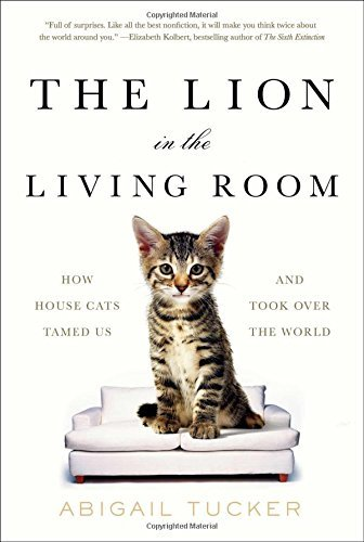 Abigail Tucker The Lion In The Living Room How House Cats Tamed Us And Took Over The World