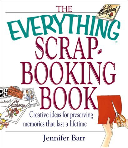 Jennifer Barr The Everything Scrapbooking Book Creative Ideas For Presserving Memories That Last A Lifetime
