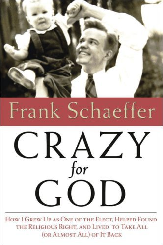 Frank Schaeffer Crazy For God How I Grew Up As One Of The Elect Helped Found The Religious Right & Lived To Take All (or Almost All) Of It Back