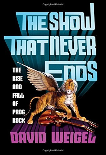 David Weigel The Show That Never Ends The Rise And Fall Of Prog Rock