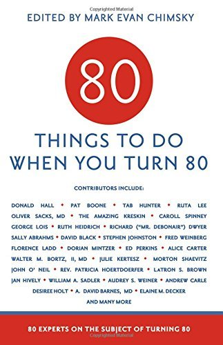Mark Evan Chimskey 80 Things To Do When You Turn 80 80 Experts On The Subject Of Turning 80
