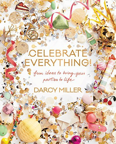 Darcy Miller Celebrate Everything! Fun Ideas To Bring Your Parties To Life
