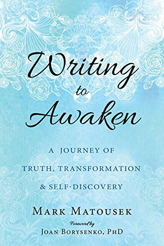 Mark Matousek Writing To Awaken A Journey Of Truth Transformation And Self Disc
