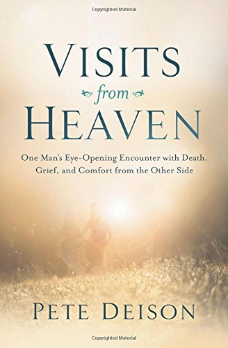Pete Deison Visits From Heaven One Man's Eye Opening Encounter With Death Grief