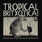 Tropical Britxotica Polynesian Pop And Placid Jazz From The Wild British Isles! Tropical Britxotica Polynesian Pop And Placid Jazz From The Wild British Isles! Lp