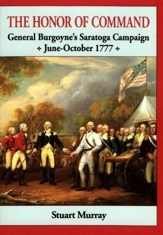 Stuart A. P. Murray Honor Of Command General Burgoyne's Saratoga Campaign June October