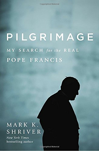 Mark K. Shriver Pilgrimage My Search For The Real Pope Francis