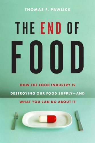 Thomas F. Pawlick The End Of Food How The Food Industry Is Destroying Our Food Supply And What You Can Do About It