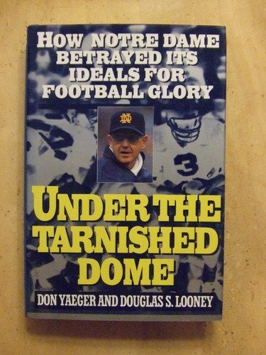 Don Yaeger & Douglas S. Looney Under The Tarnished Dome How Notre Dame Betrayed Ideals For Football
