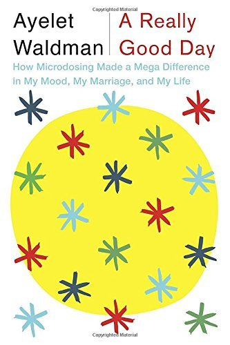 Ayelet Waldman A Really Good Day How Microdosing Made A Mega Difference In My Mood