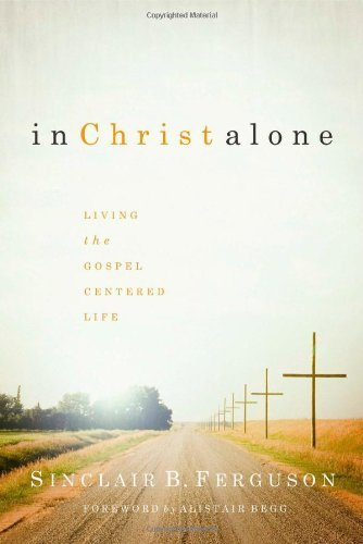 Sinclair B. Ferguson In Christ Alone Living The Gospel Centered Life