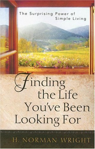 H. Norman Wright Finding The Life You've Been Looking For The Surprising Power Of Simple Living