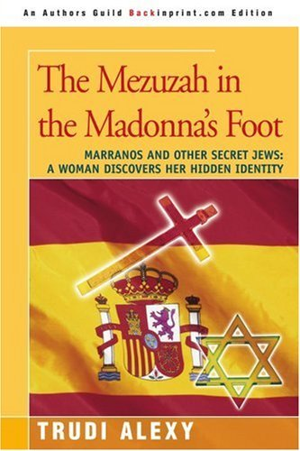 Trudi Alexy The Mezuzah In The Madonna's Foot Marranos And Other Secret Jews A Woman Discovers