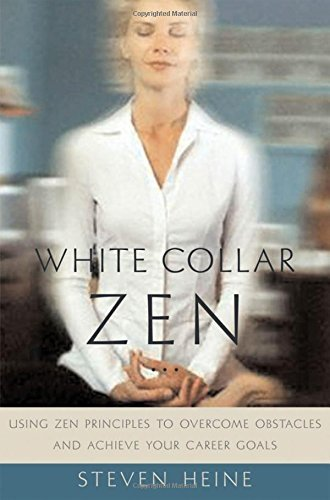 Steven Heine White Collar Zen Using Zen Principles To Overcome Obstacles And Ac