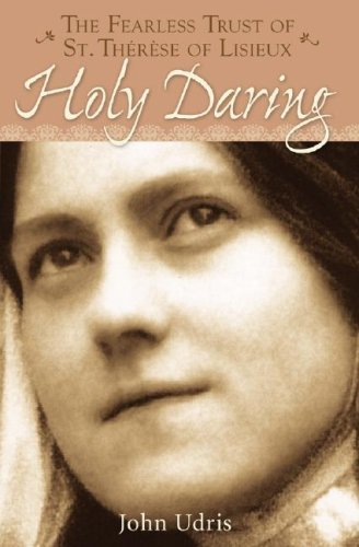 John Udris Holy Daring The Fearless Trust Of Saint Therese Of Lisieux