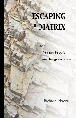 R. K. Moore Escaping The Matrix How We The People Can Change The World