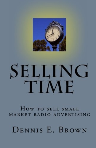 Dennis E. Brown Selling Time How To Sell Small Market Radio Advertising