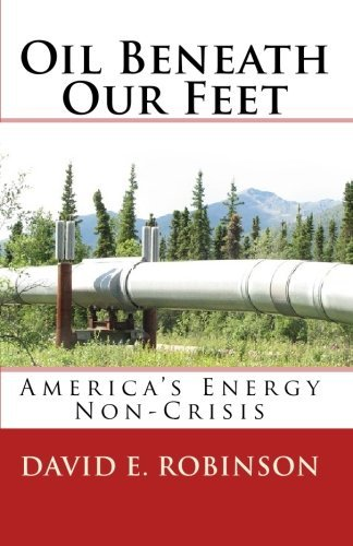 David E. Robinson Oil Beneath Our Feet America's Energy Non Crisis