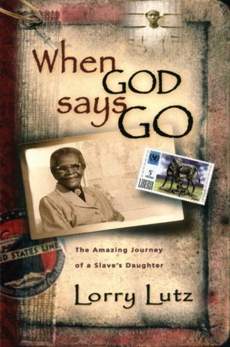 Lorry Lutz When God Says Go The Amazing Story Of A Slave's Daughter