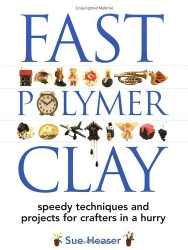Sue Heaser Fast Polymer Clay Speedy Techniques And Projects For Crafters In A
