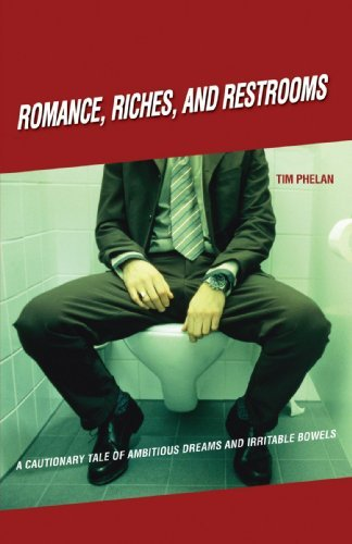 Tim Phelan Romance Riches And Restrooms A Cautionary Tale Of Ambitious Dreams And Irritab