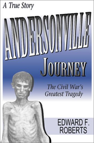 Edward F. Roberts Andersonville Journey The Civil War's Greatest Tragedy