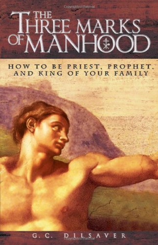 G. C. Dilsaver Three Marks Of Manhood The How To Be Priest Prophet And King Of Your Family