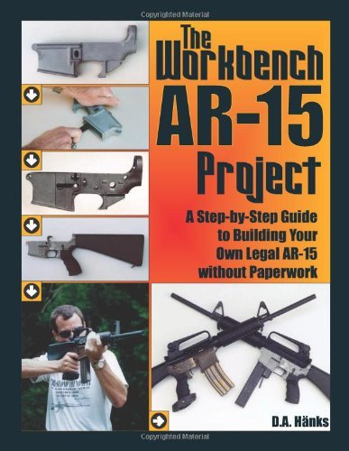 D. A. Hanks The Workbench Ar 15 Project A Step By Step Guide To Building Your Own Legal A