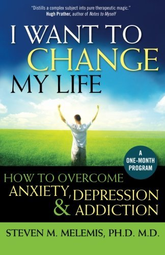 Steven M. Melemis I Want To Change My Life How To Overcome Anxiety Depression And Addiction
