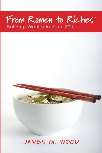 James G. Wood From Ramen To Riches Building Wealth In Your 20s Or Spending Saving