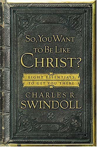 Charles R. Swindoll So You Want To Be Like Christ? Eight Essentials To Get You There
