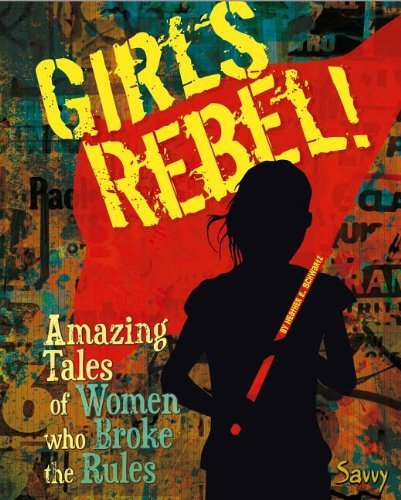 Heather E. Schwartz Girls Rebel! Amazing Tales Of Women Who Broke The Mold