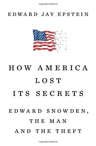 Edward Jay Epstein How America Lost Its Secrets Edward Snowden The Man And The Theft