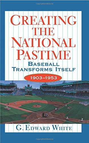 G. White Creating The National Pastime Baseball Transforms Itself 1903 1953 Revised